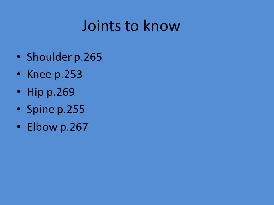 Joints to know Shoulder p.265 Knee p.253 Hip p.269 Spine p.255 Elbow p.267