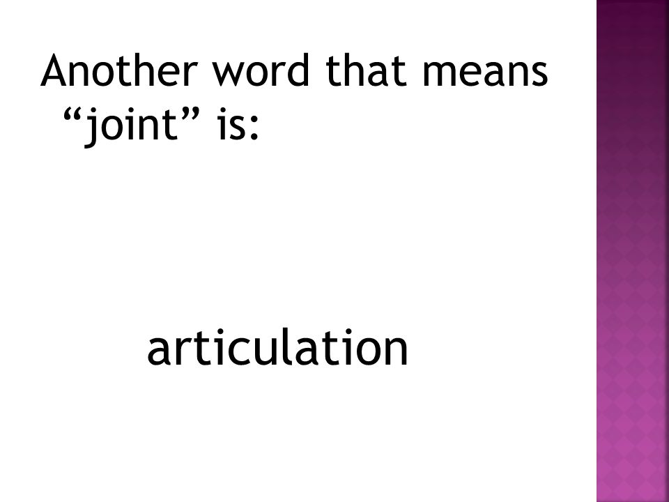 "Another word that means ""joint"" is: articulation"