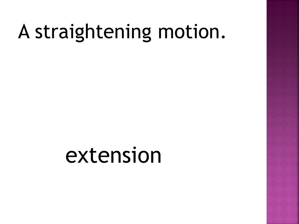 A straightening motion. extension