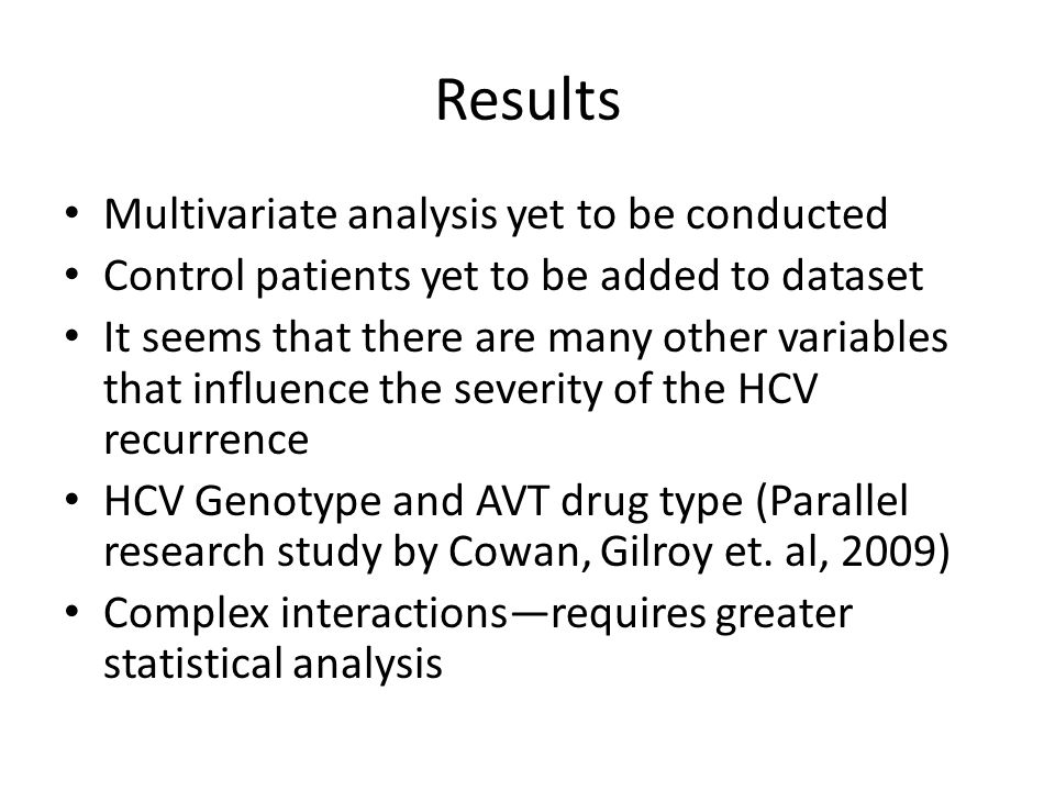 Results Multivariate analysis yet to be conducted Control patients yet to be added to dataset It seems that there are many other variables that influence the severity of the HCV recurrence HCV Genotype and AVT drug type (Parallel research study by Cowan, Gilroy et.