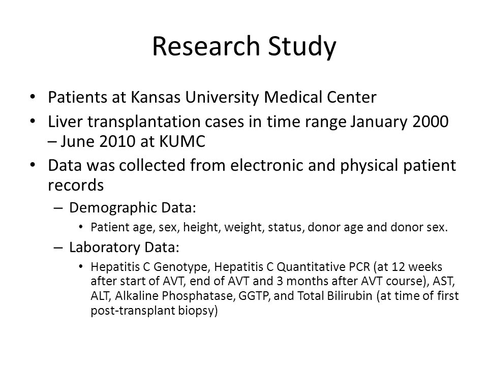 Research Study Patients at Kansas University Medical Center Liver transplantation cases in time range January 2000 – June 2010 at KUMC Data was collected from electronic and physical patient records – Demographic Data: Patient age, sex, height, weight, status, donor age and donor sex.