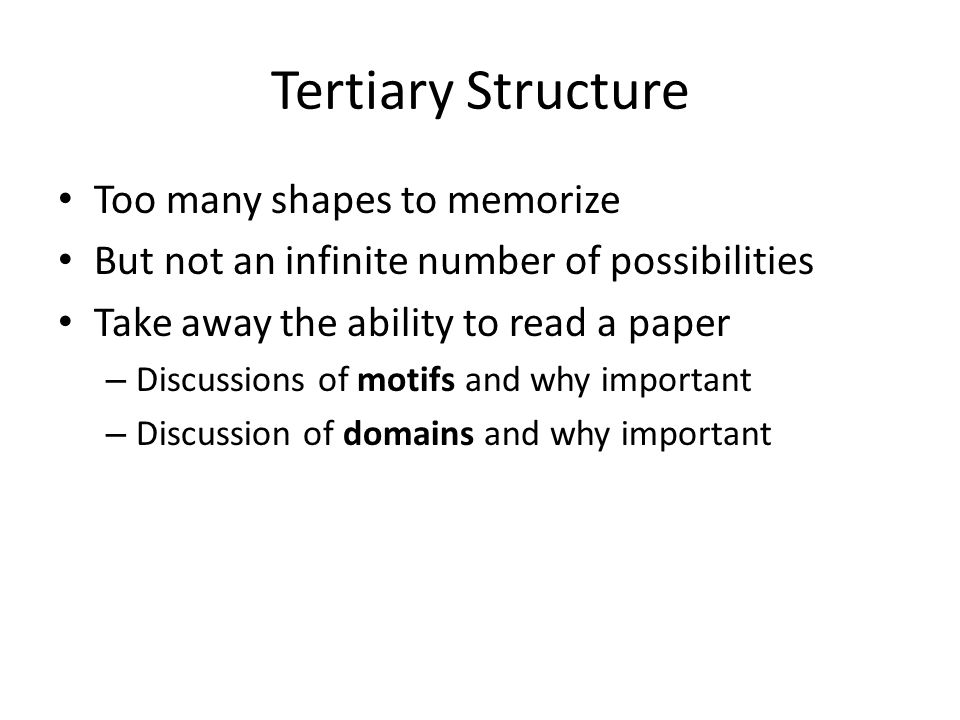 Tertiary Structure Too many shapes to memorize But not an infinite number of possibilities Take away the ability to read a paper – Discussions of motifs and why important – Discussion of domains and why important