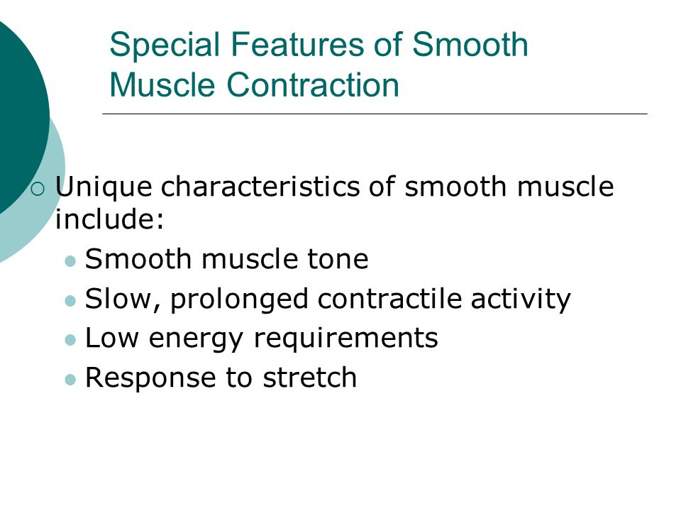 Special Features of Smooth Muscle Contraction  Unique characteristics of smooth muscle include: Smooth muscle tone Slow, prolonged contractile activity Low energy requirements Response to stretch