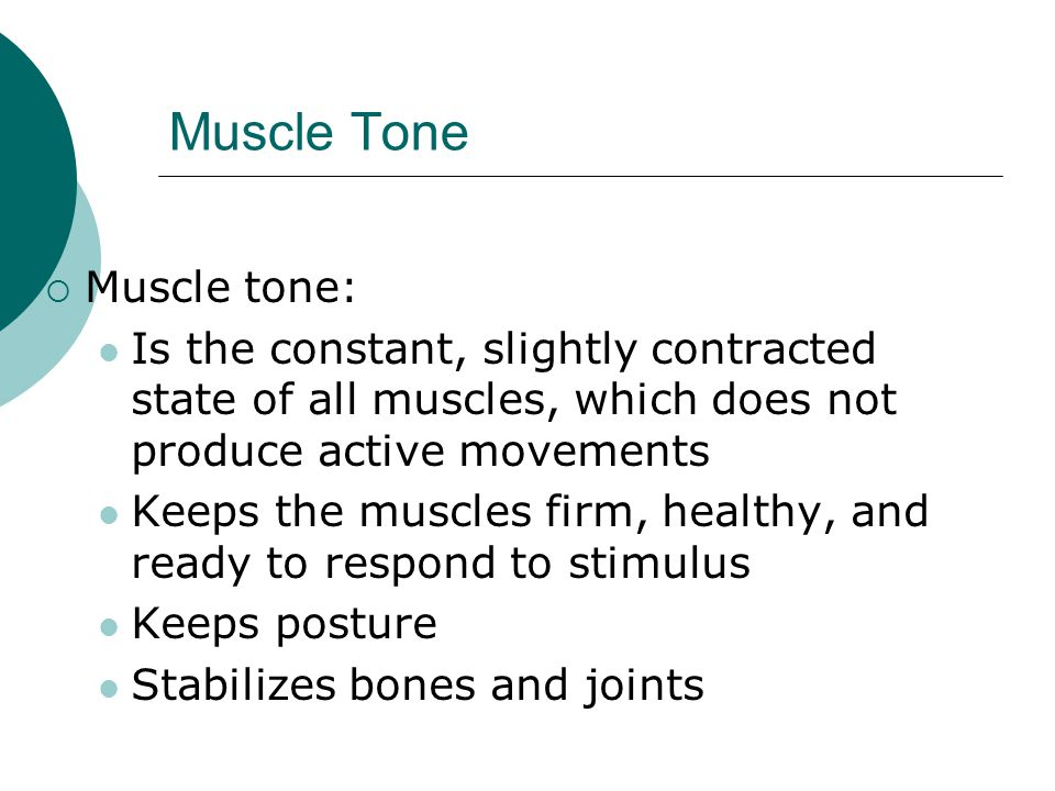 Muscle Tone  Muscle tone: Is the constant, slightly contracted state of all muscles, which does not produce active movements Keeps the muscles firm, healthy, and ready to respond to stimulus Keeps posture Stabilizes bones and joints