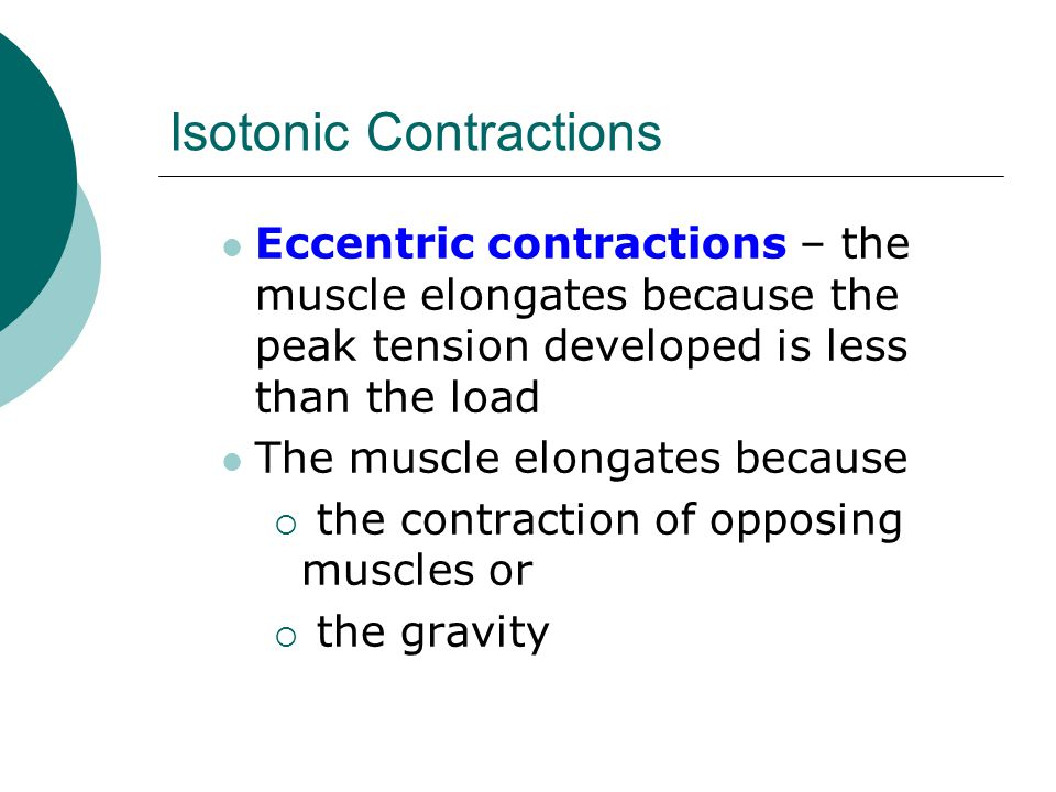 Isotonic Contractions Eccentric contractions – the muscle elongates because the peak tension developed is less than the load The muscle elongates because  the contraction of opposing muscles or  the gravity