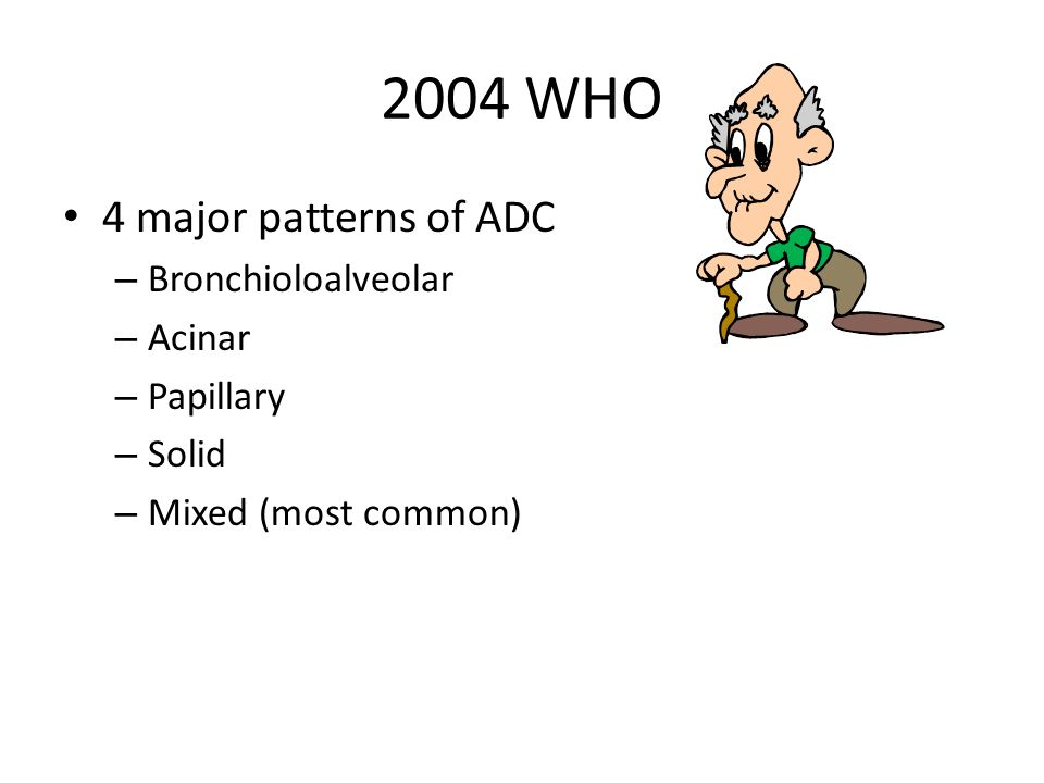 2004 WHO 4 major patterns of ADC – Bronchioloalveolar – Acinar – Papillary – Solid – Mixed (most common)