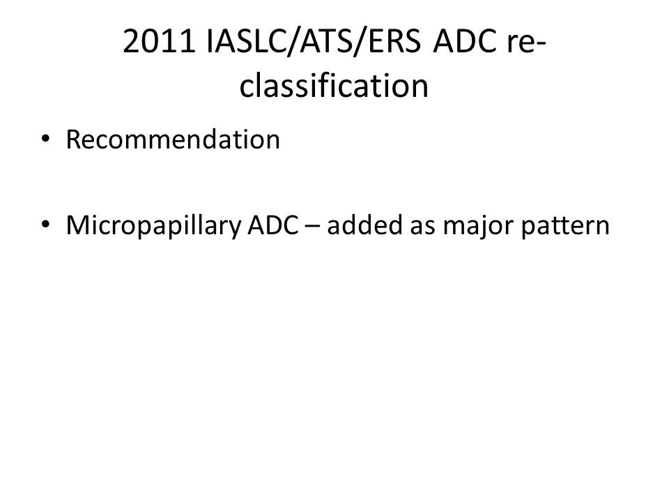 2011 IASLC/ATS/ERS ADC re- classification Recommendation Micropapillary ADC – added as major pattern