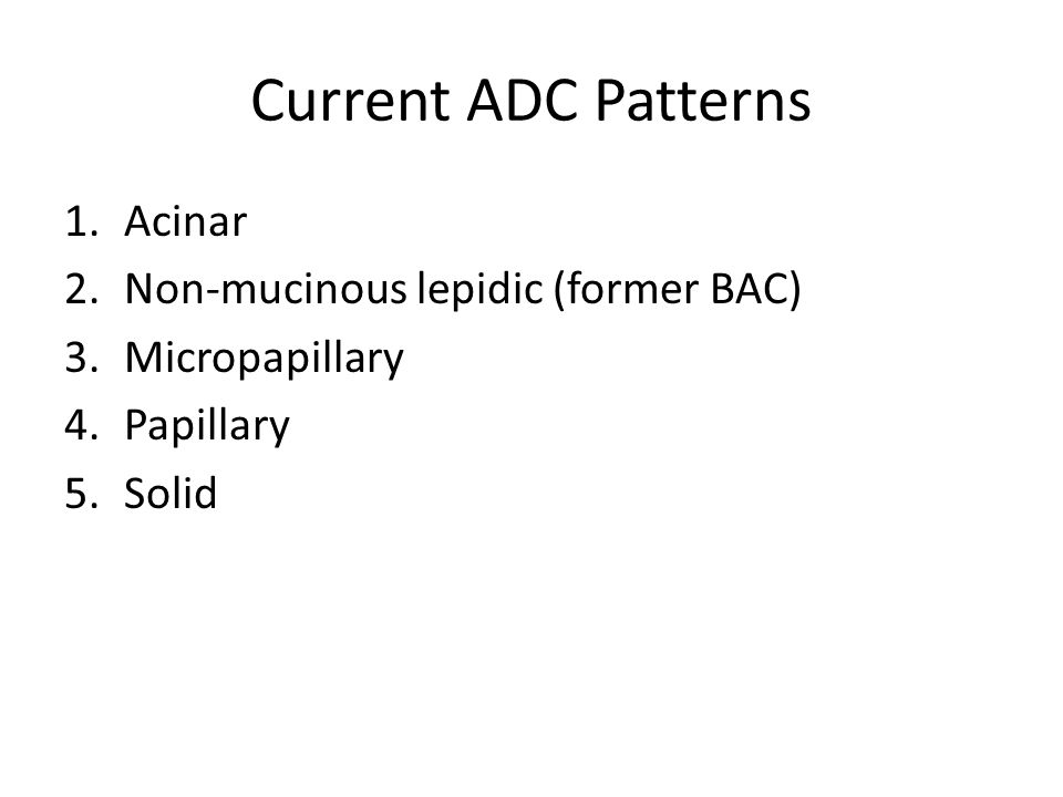 Current ADC Patterns 1.Acinar 2.Non-mucinous lepidic (former BAC) 3.Micropapillary 4.Papillary 5.Solid