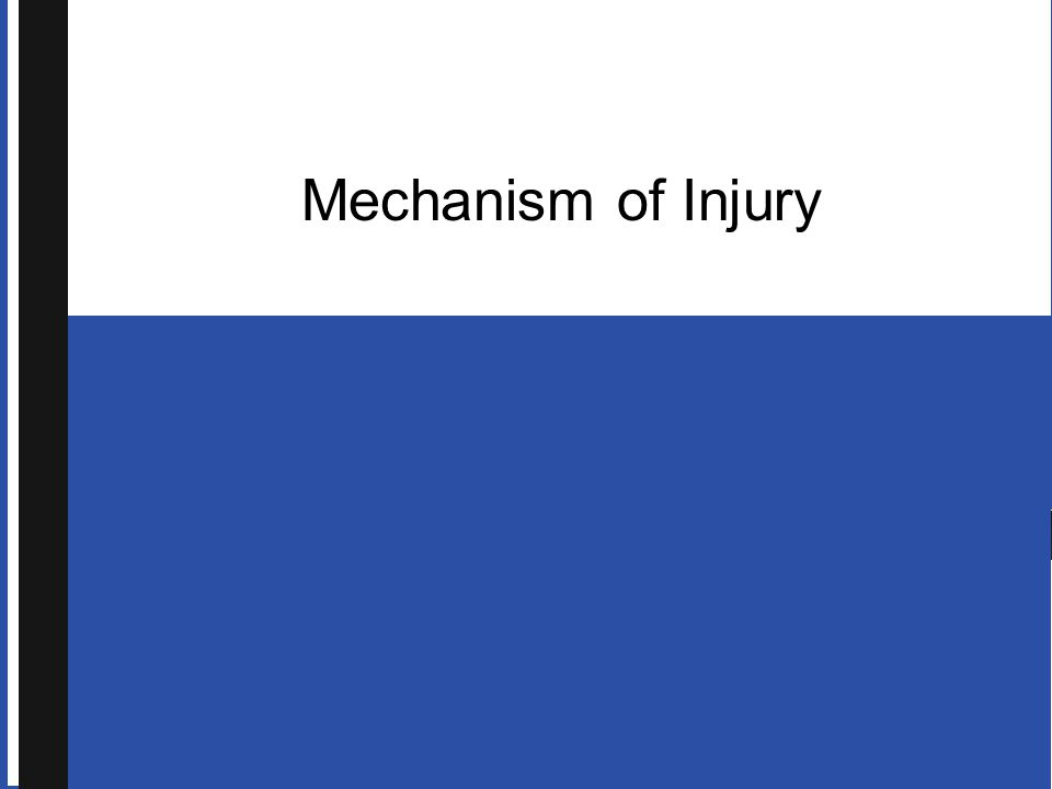 An important aspect of patient care: assess mechanism of injury & determine which forces have been applied to patient s body  Consider signs of blunt or penetrating trauma  Consider which underlying structures may have been impacted by force