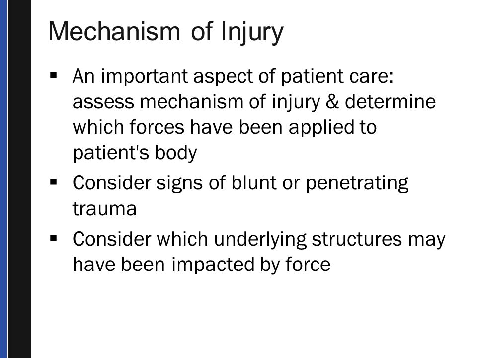 Mechanism of Injury  Significant force is usually required to fracture a bone or dislocate a joint  Many types of forces can cause these injuries  Direct – Fall on the tail bone that cracks coccyx  Indirect – Person falling & landing on feet causing vertebral fracture  Twisting – Skiing causes twisting injuries – can crack ankle or tibia  High-energy forces – Car striking another car