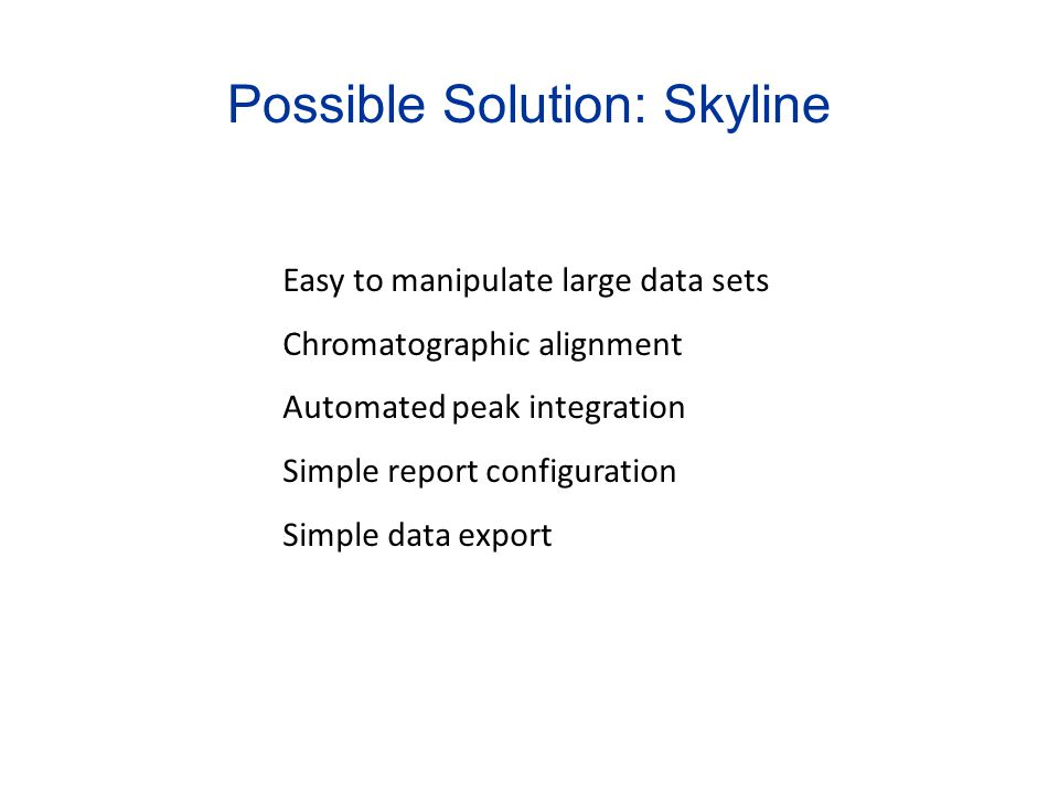 Possible Solution: Skyline Easy to manipulate large data sets Chromatographic alignment Automated peak integration Simple report configuration Simple data export