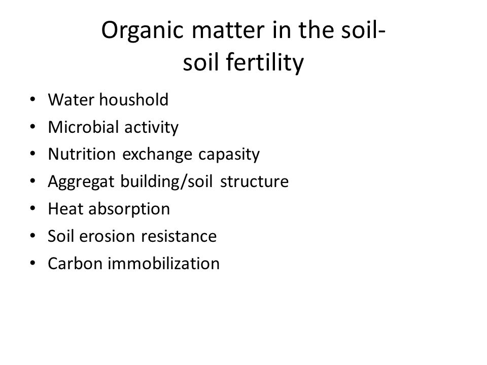 Organic matter in the soil- soil fertility Water houshold Microbial activity Nutrition exchange capasity Aggregat building/soil structure Heat absorption Soil erosion resistance Carbon immobilization