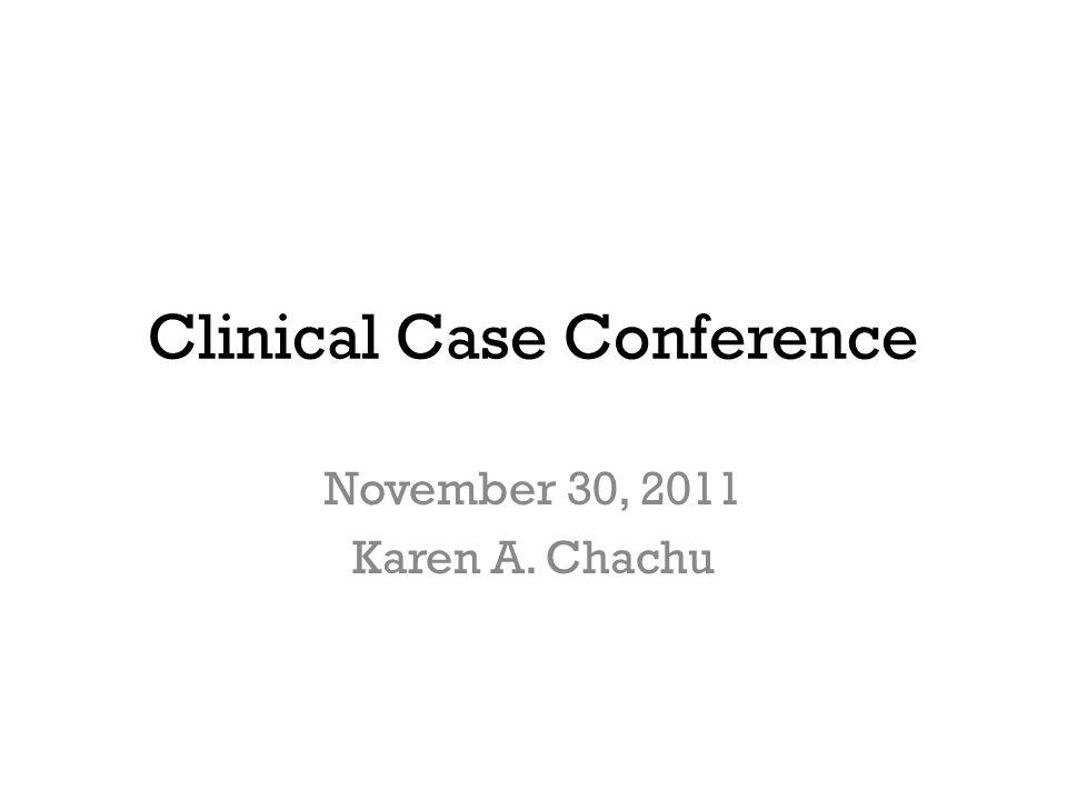 Clinical Case Conference November 30, 2011 Karen A. Chachu