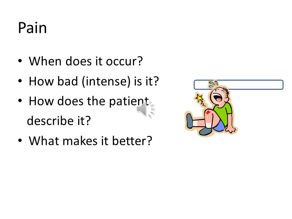 Pain When does it occur? How bad (intense) is it? How does the patient describe it? What makes it better?