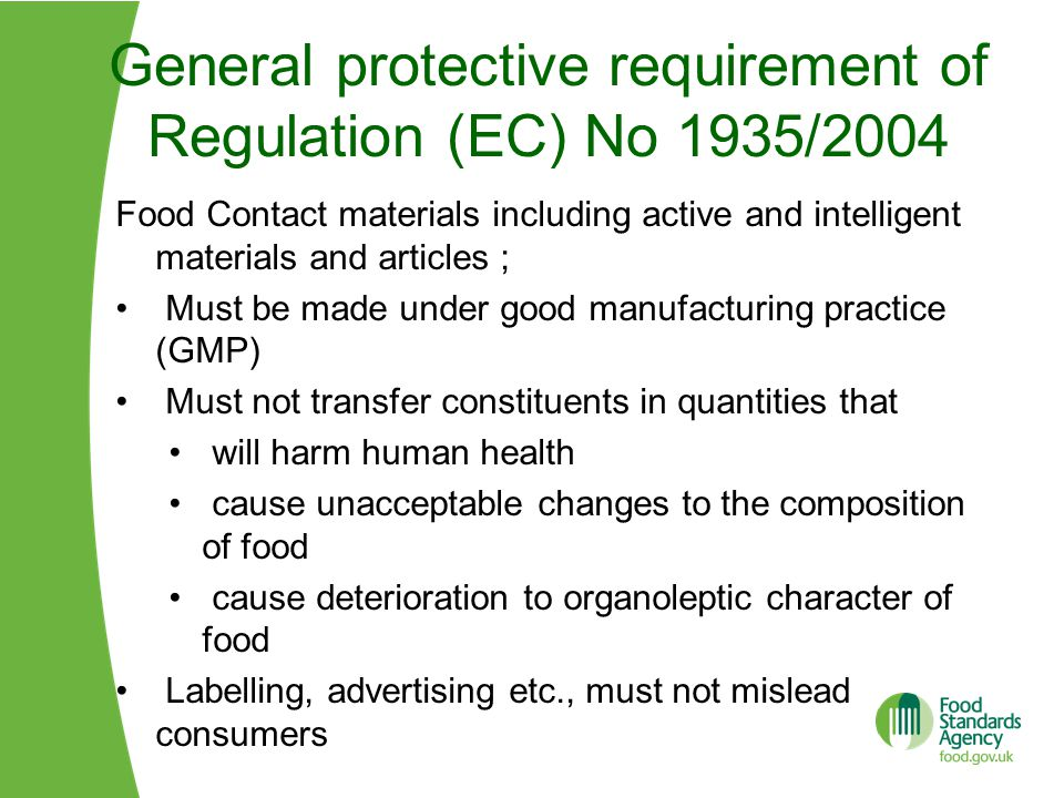 General protective requirement of Regulation (EC) No 1935/2004 Food Contact materials including active and intelligent materials and articles ; Must be made under good manufacturing practice (GMP) Must not transfer constituents in quantities that will harm human health cause unacceptable changes to the composition of food cause deterioration to organoleptic character of food Labelling, advertising etc., must not mislead consumers