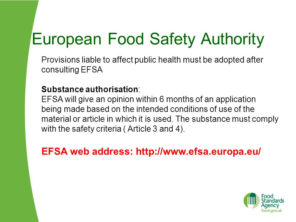 European Food Safety Authority Provisions liable to affect public health must be adopted after consulting EFSA Substance authorisation: EFSA will give an opinion within 6 months of an application being made based on the intended conditions of use of the material or article in which it is used.