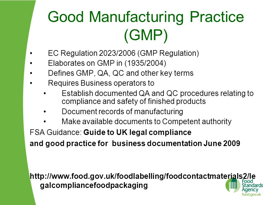 Good Manufacturing Practice (GMP) EC Regulation 2023/2006 (GMP Regulation) Elaborates on GMP in (1935/2004) Defines GMP, QA, QC and other key terms Requires Business operators to Establish documented QA and QC procedures relating to compliance and safety of finished products Document records of manufacturing Make available documents to Competent authority FSA Guidance: Guide to UK legal compliance and good practice for business documentation June 2009 http://www.food.gov.uk/foodlabelling/foodcontactmaterials2/le galcompliancefoodpackaging