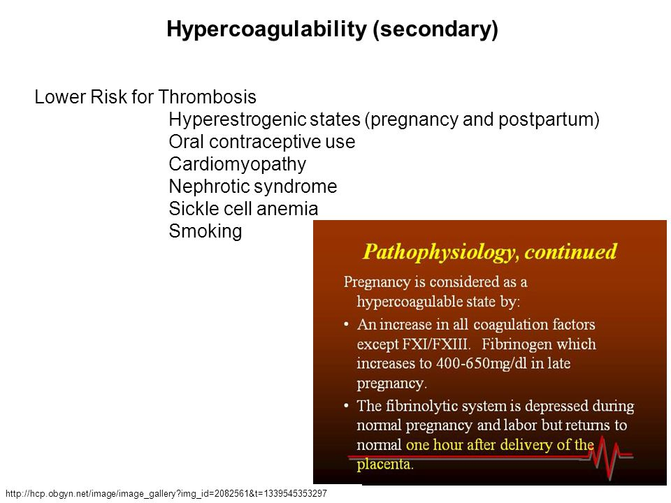 Lower Risk for Thrombosis Hyperestrogenic states (pregnancy and postpartum) Oral contraceptive use Cardiomyopathy Nephrotic syndrome Sickle cell anemia Smoking Hypercoagulability (secondary) http://hcp.obgyn.net/image/image_gallery img_id=2082561&t=1339545353297