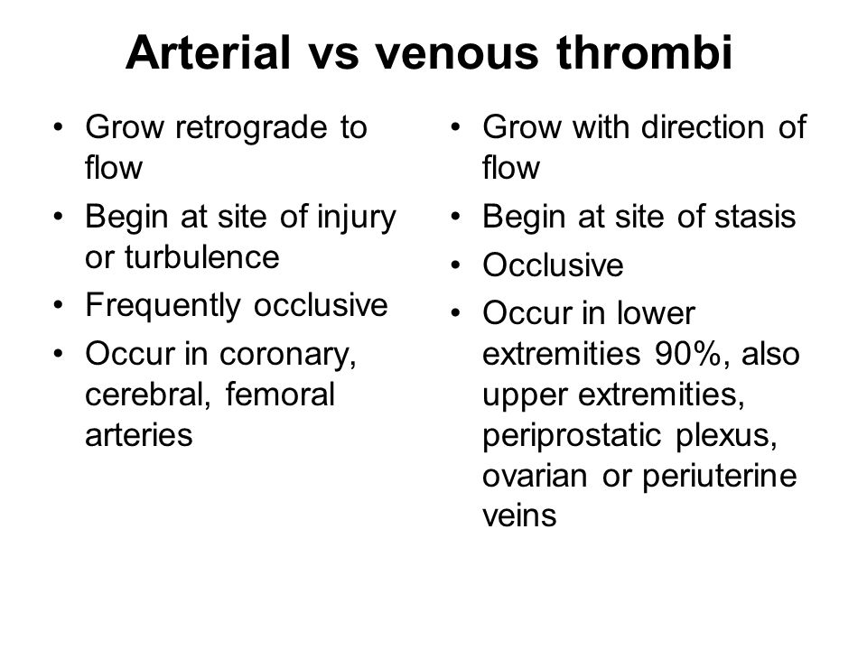 Arterial vs venous thrombi Grow retrograde to flow Begin at site of injury or turbulence Frequently occlusive Occur in coronary, cerebral, femoral arteries Grow with direction of flow Begin at site of stasis Occlusive Occur in lower extremities 90%, also upper extremities, periprostatic plexus, ovarian or periuterine veins