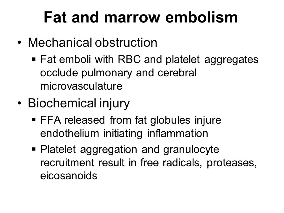 Fat and marrow embolism Mechanical obstruction  Fat emboli with RBC and platelet aggregates occlude pulmonary and cerebral microvasculature Biochemical injury  FFA released from fat globules injure endothelium initiating inflammation  Platelet aggregation and granulocyte recruitment result in free radicals, proteases, eicosanoids