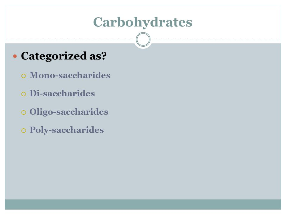 Carbohydrates Categorized as?  Mono-saccharides  Di-saccharides  Oligo-saccharides  Poly-saccharides