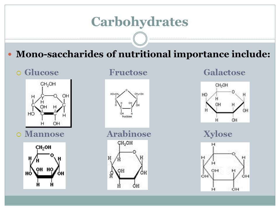 Carbohydrates Mono-saccharides of nutritional importance include:  Glucose FructoseGalactose  Mannose ArabinoseXylose