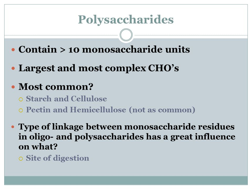 Polysaccharides Contain > 10 monosaccharide units Largest and most complex CHO's Most common?  Starch and Cellulose  Pectin and Hemicellulose (not a
