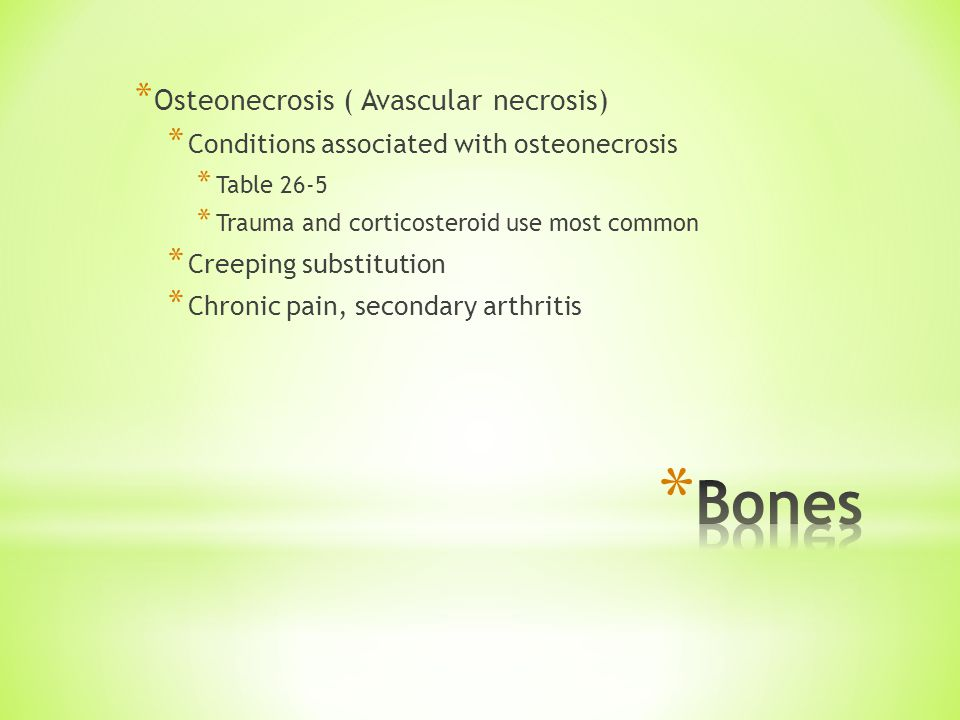 * Osteonecrosis ( Avascular necrosis) * Conditions associated with osteonecrosis * Table 26-5 * Trauma and corticosteroid use most common * Creeping substitution * Chronic pain, secondary arthritis