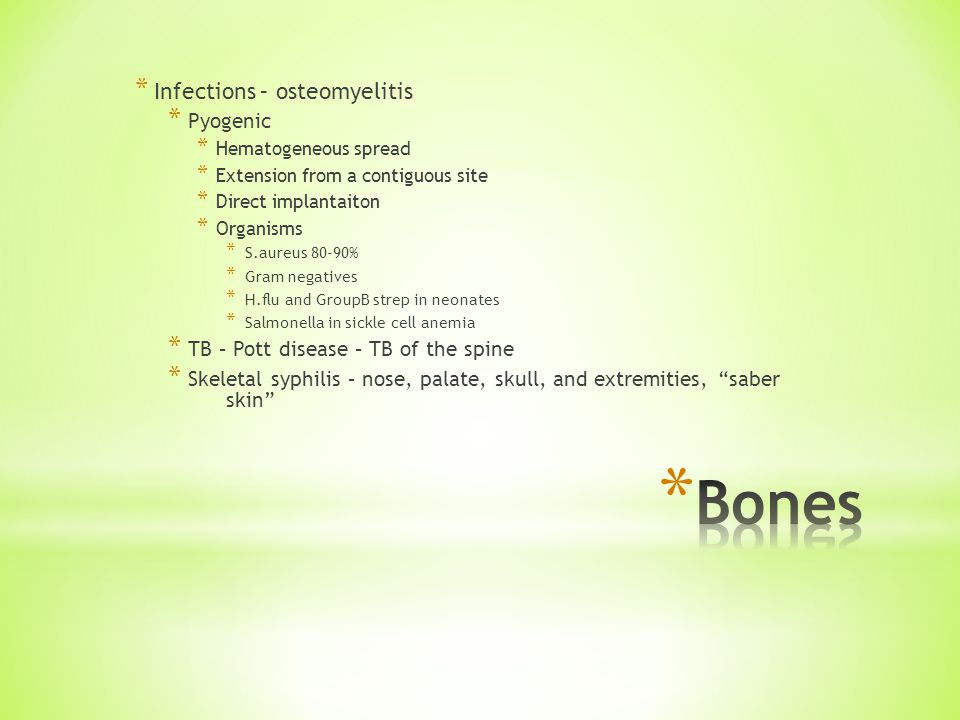 * Infections – osteomyelitis * Pyogenic * Hematogeneous spread * Extension from a contiguous site * Direct implantaiton * Organisms * S.aureus 80-90% * Gram negatives * H.flu and GroupB strep in neonates * Salmonella in sickle cell anemia * TB – Pott disease – TB of the spine * Skeletal syphilis – nose, palate, skull, and extremities, saber skin