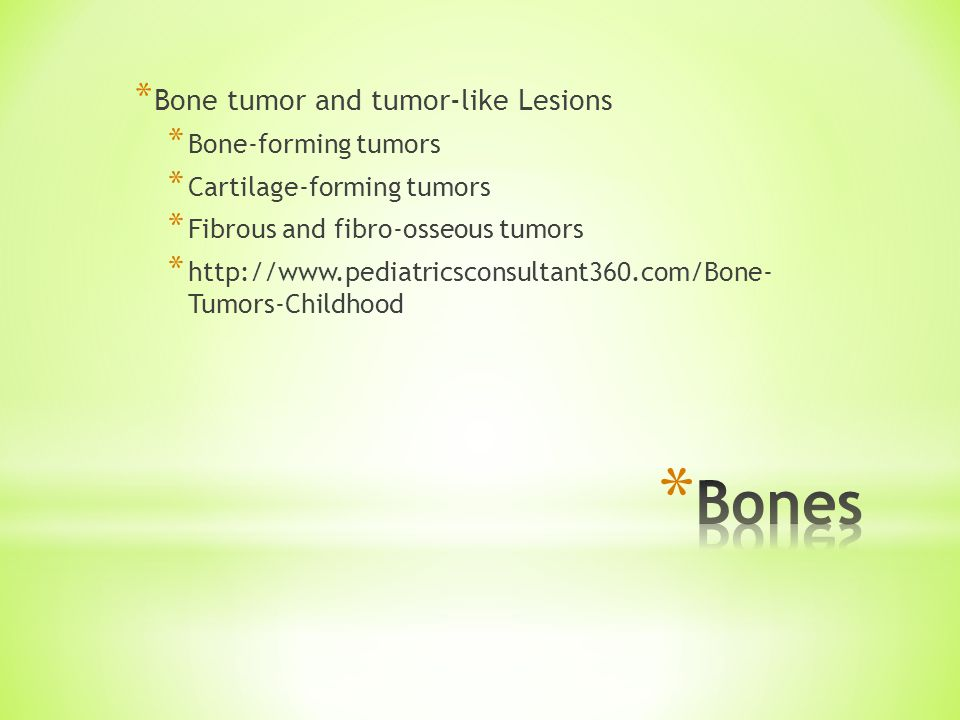 * Bone tumor and tumor-like Lesions * Bone-forming tumors * Cartilage-forming tumors * Fibrous and fibro-osseous tumors * http://www.pediatricsconsultant360.com/Bone- Tumors-Childhood