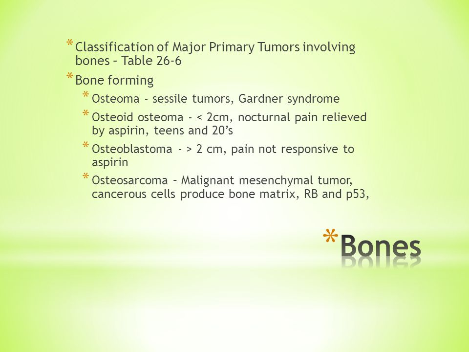 * Classification of Major Primary Tumors involving bones – Table 26-6 * Bone forming * Osteoma - sessile tumors, Gardner syndrome * Osteoid osteoma - < 2cm, nocturnal pain relieved by aspirin, teens and 20's * Osteoblastoma - > 2 cm, pain not responsive to aspirin * Osteosarcoma – Malignant mesenchymal tumor, cancerous cells produce bone matrix, RB and p53,