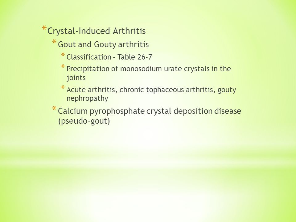 * Crystal-Induced Arthritis * Gout and Gouty arthritis * Classification – Table 26-7 * Precipitation of monosodium urate crystals in the joints * Acute arthritis, chronic tophaceous arthritis, gouty nephropathy * Calcium pyrophosphate crystal deposition disease (pseudo-gout)