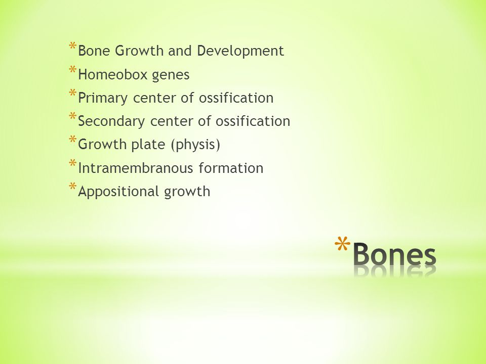 * Bone Growth and Development * Homeobox genes * Primary center of ossification * Secondary center of ossification * Growth plate (physis) * Intramembranous formation * Appositional growth