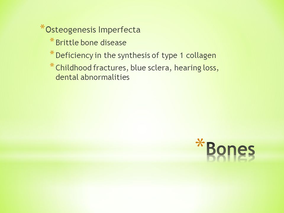 * Osteogenesis Imperfecta * Brittle bone disease * Deficiency in the synthesis of type 1 collagen * Childhood fractures, blue sclera, hearing loss, dental abnormalities