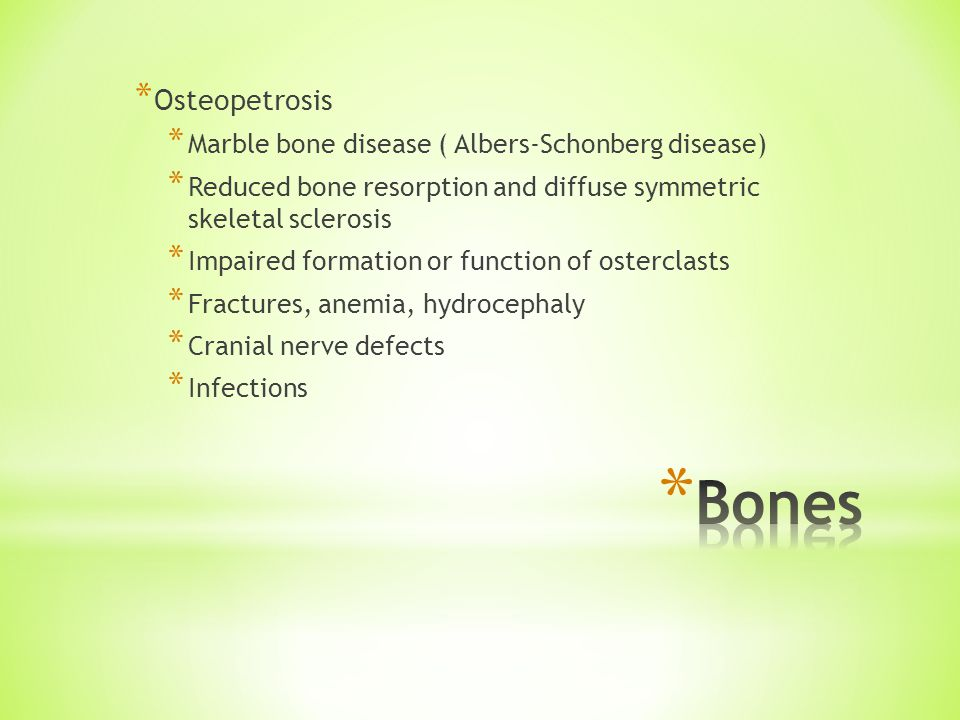 * Osteopetrosis * Marble bone disease ( Albers-Schonberg disease) * Reduced bone resorption and diffuse symmetric skeletal sclerosis * Impaired formation or function of osterclasts * Fractures, anemia, hydrocephaly * Cranial nerve defects * Infections