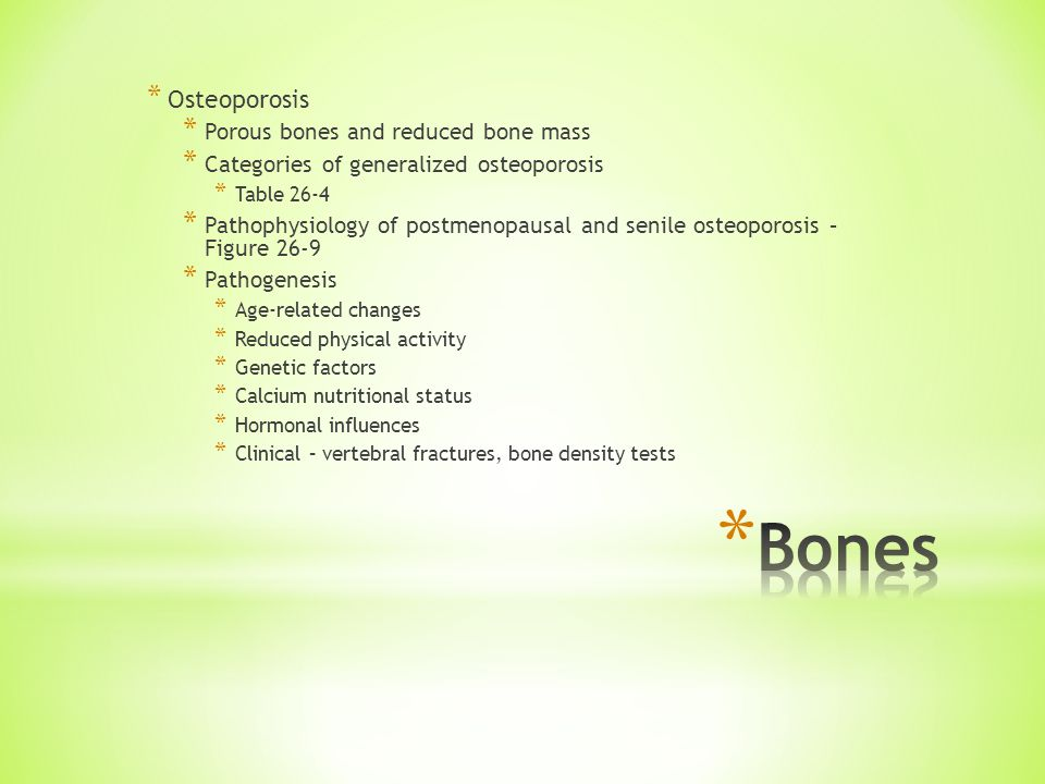 * Osteoporosis * Porous bones and reduced bone mass * Categories of generalized osteoporosis * Table 26-4 * Pathophysiology of postmenopausal and senile osteoporosis – Figure 26-9 * Pathogenesis * Age-related changes * Reduced physical activity * Genetic factors * Calcium nutritional status * Hormonal influences * Clinical – vertebral fractures, bone density tests