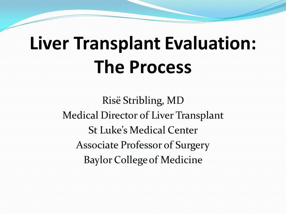 Liver Transplant Evaluation: The Process Risё Stribling, MD Medical Director of Liver Transplant St Luke's Medical Center Associate Professor of Surge