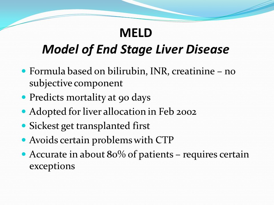 MELD Model of End Stage Liver Disease Formula based on bilirubin, INR, creatinine – no subjective component Predicts mortality at 90 days Adopted for liver allocation in Feb 2002 Sickest get transplanted first Avoids certain problems with CTP Accurate in about 80% of patients – requires certain exceptions