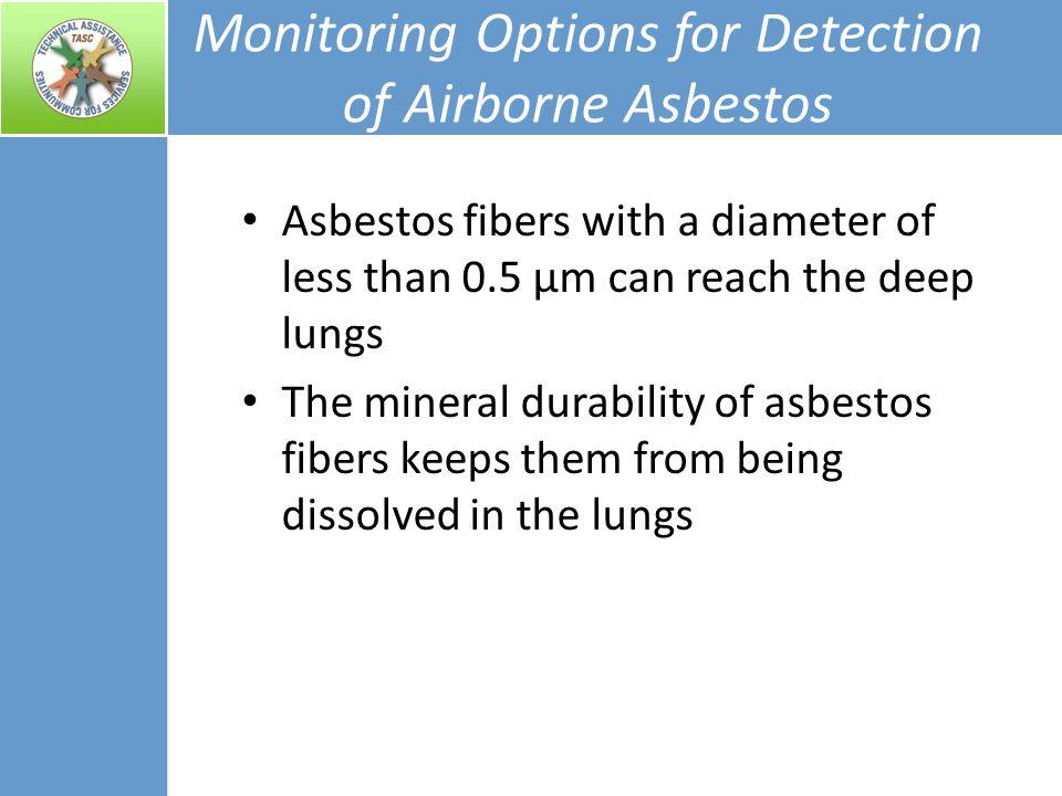 Monitoring Options for Detection of Airborne Asbestos Asbestos fibers with a diameter of less than 0.5 µm can reach the deep lungs The mineral durability of asbestos fibers keeps them from being dissolved in the lungs