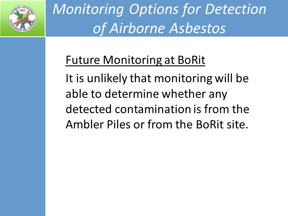 Monitoring Options for Detection of Airborne Asbestos Future Monitoring at BoRit It is unlikely that monitoring will be able to determine whether any detected contamination is from the Ambler Piles or from the BoRit site.