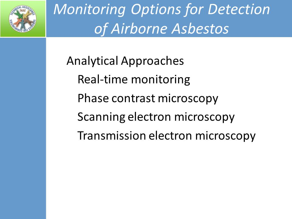 Monitoring Options for Detection of Airborne Asbestos Analytical Approaches Real-time monitoring Phase contrast microscopy Scanning electron microscopy Transmission electron microscopy