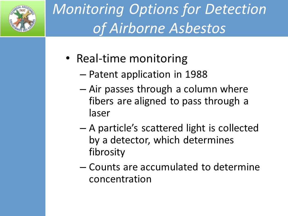 Monitoring Options for Detection of Airborne Asbestos Real-time monitoring – Patent application in 1988 – Air passes through a column where fibers are aligned to pass through a laser – A particle's scattered light is collected by a detector, which determines fibrosity – Counts are accumulated to determine concentration