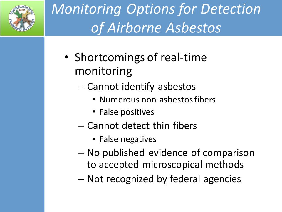 Monitoring Options for Detection of Airborne Asbestos Shortcomings of real-time monitoring – Cannot identify asbestos Numerous non-asbestos fibers False positives – Cannot detect thin fibers False negatives – No published evidence of comparison to accepted microscopical methods – Not recognized by federal agencies