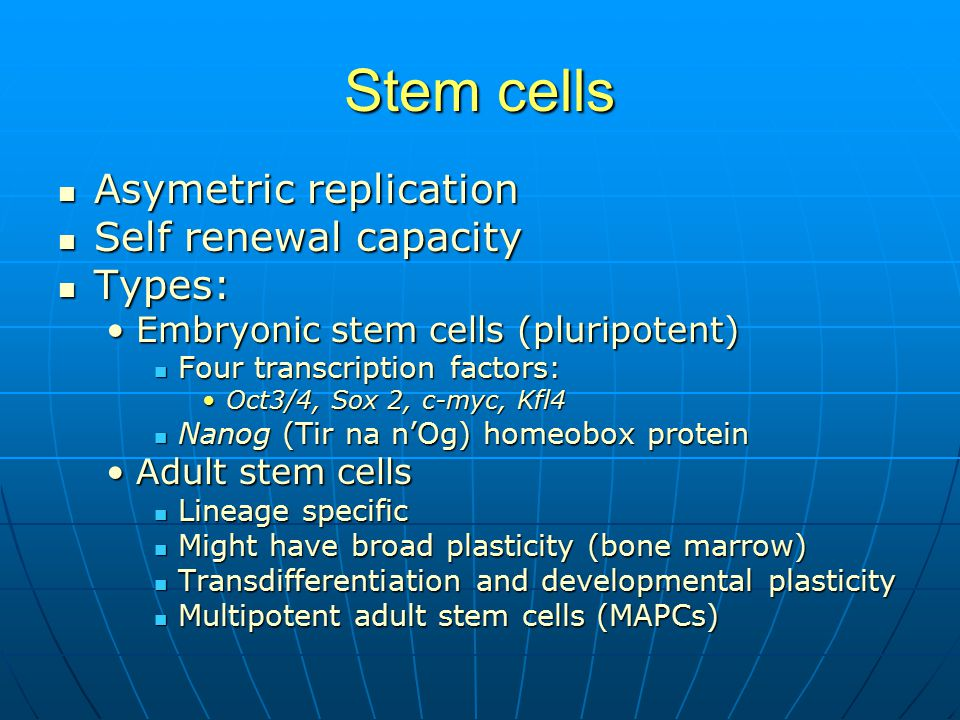 Stem cells Asymetric replication Asymetric replication Self renewal capacity Self renewal capacity Types: Types: Embryonic stem cells (pluripotent)Embryonic stem cells (pluripotent) Four transcription factors: Four transcription factors: Oct3/4, Sox 2, c-myc, Kfl4Oct3/4, Sox 2, c-myc, Kfl4 Nanog (Tir na n'Og) homeobox protein Nanog (Tir na n'Og) homeobox protein Adult stem cellsAdult stem cells Lineage specific Lineage specific Might have broad plasticity (bone marrow) Might have broad plasticity (bone marrow) Transdifferentiation and developmental plasticity Transdifferentiation and developmental plasticity Multipotent adult stem cells (MAPCs) Multipotent adult stem cells (MAPCs)