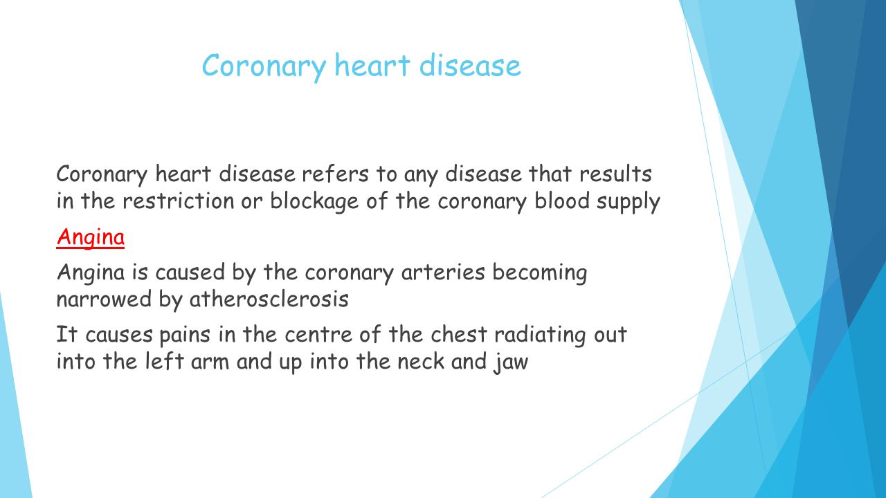 Coronary heart disease Coronary heart disease refers to any disease that results in the restriction or blockage of the coronary blood supply Angina Angina is caused by the coronary arteries becoming narrowed by atherosclerosis It causes pains in the centre of the chest radiating out into the left arm and up into the neck and jaw