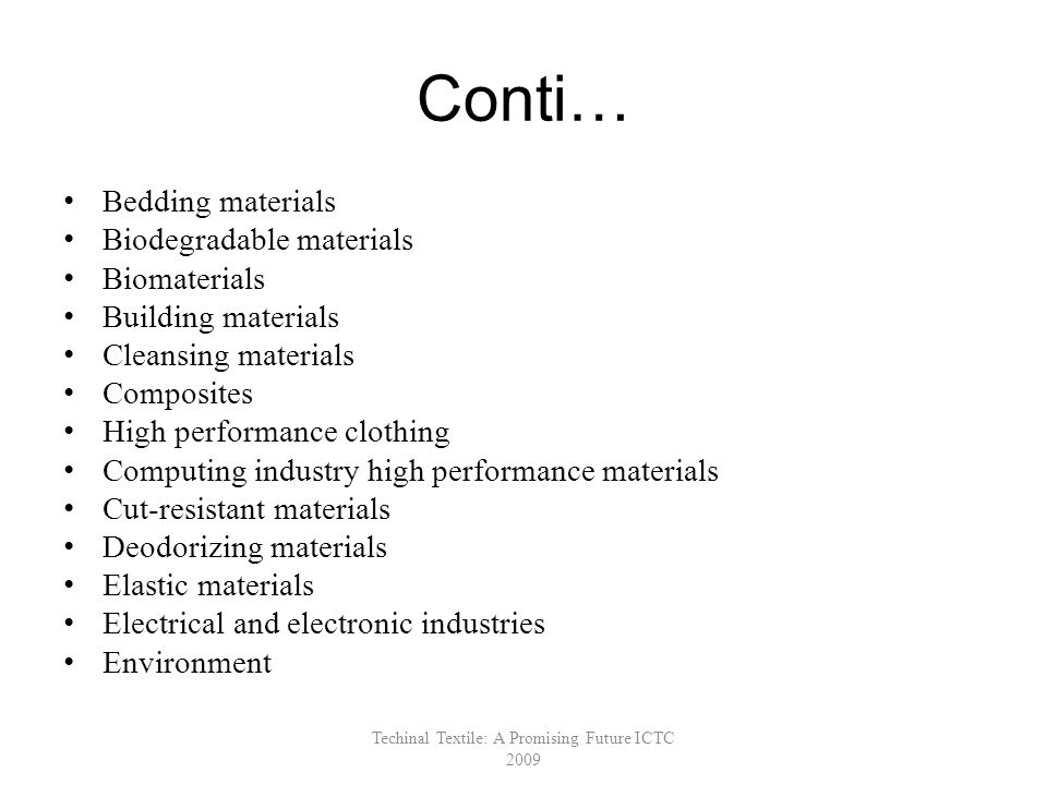 Conti… Bedding materials Biodegradable materials Biomaterials Building materials Cleansing materials Composites High performance clothing Computing industry high performance materials Cut-resistant materials Deodorizing materials Elastic materials Electrical and electronic industries Environment Techinal Textile: A Promising Future ICTC 2009