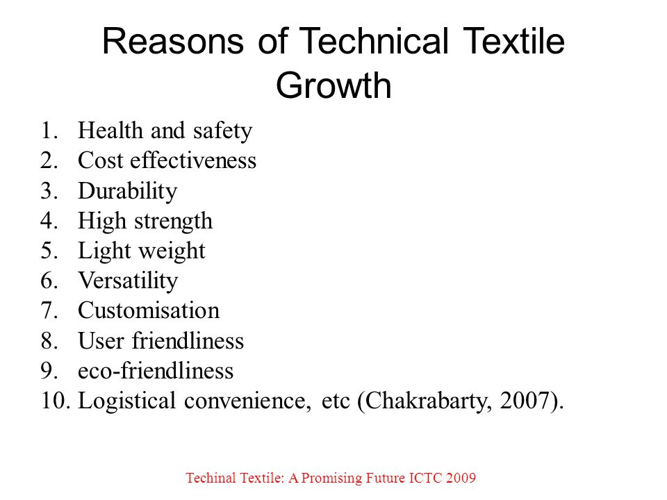 Reasons of Technical Textile Growth 1.Health and safety 2.Cost effectiveness 3.Durability 4.High strength 5.Light weight 6.Versatility 7.Customisation 8.User friendliness 9.eco-friendliness 10.Logistical convenience, etc (Chakrabarty, 2007).