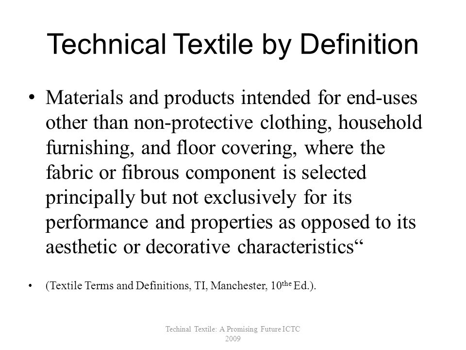 Technical Textile by Definition Materials and products intended for end-uses other than non-protective clothing, household furnishing, and floor covering, where the fabric or fibrous component is selected principally but not exclusively for its performance and properties as opposed to its aesthetic or decorative characteristics (Textile Terms and Definitions, TI, Manchester, 10 the Ed.).