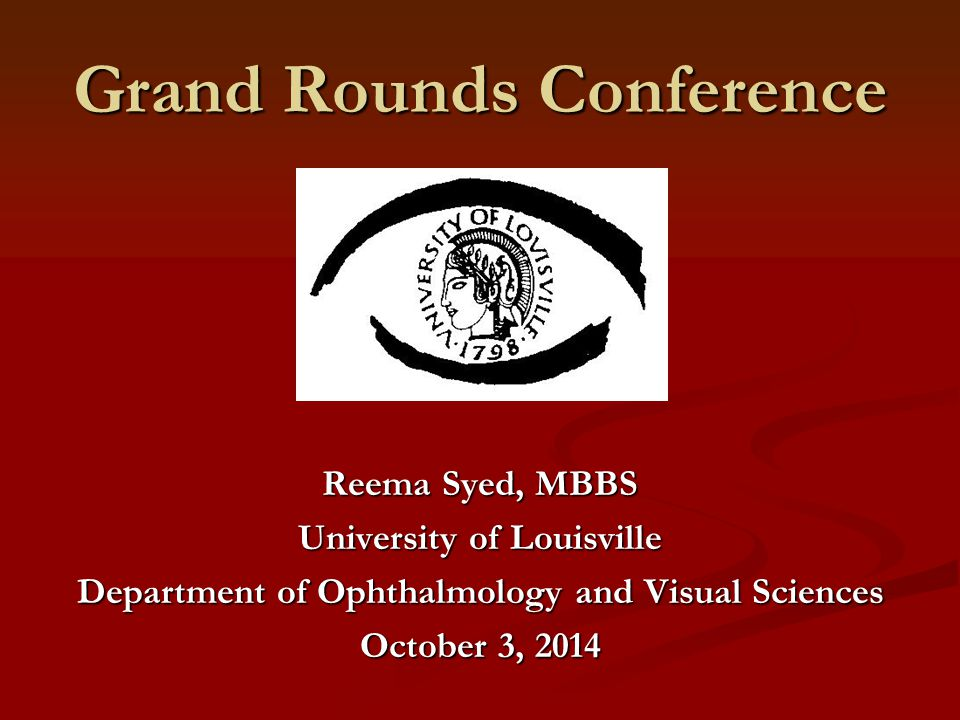 Grand Rounds Conference Reema Syed, MBBS University of Louisville Department of Ophthalmology and Visual Sciences October 3, 2014