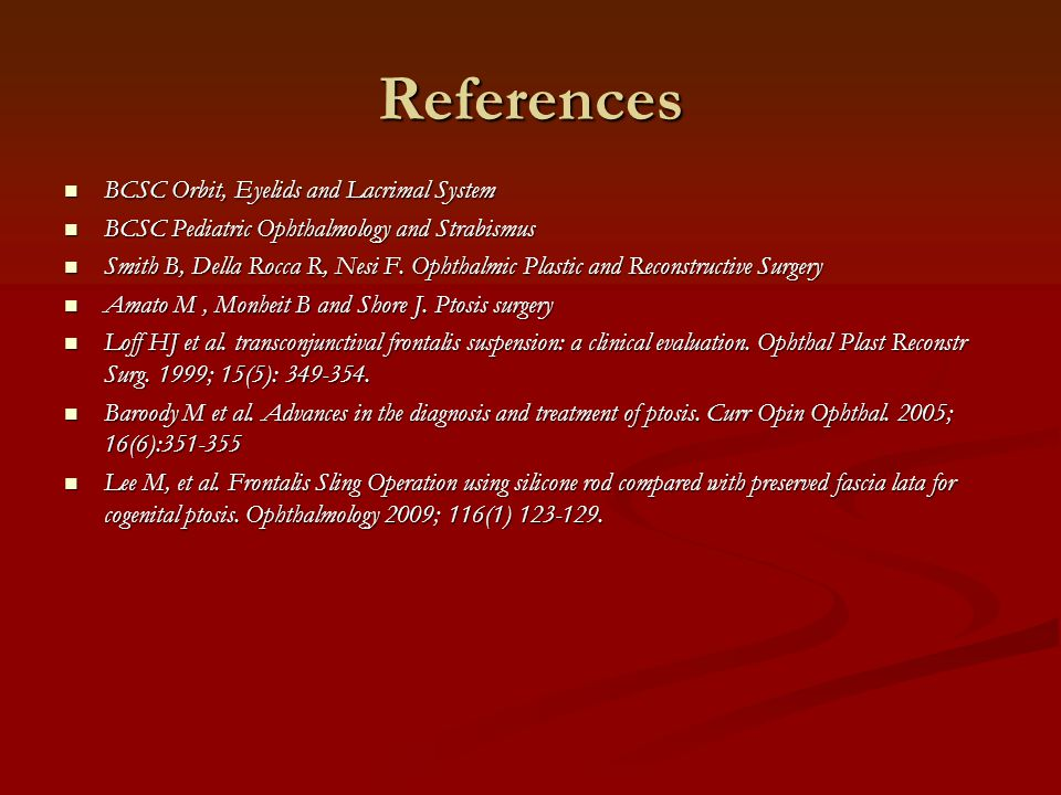 References BCSC Orbit, Eyelids and Lacrimal System BCSC Orbit, Eyelids and Lacrimal System BCSC Pediatric Ophthalmology and Strabismus BCSC Pediatric Ophthalmology and Strabismus Smith B, Della Rocca R, Nesi F.